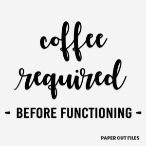 'coffee required before functioning' quote - SVG PNG paper cutting templates